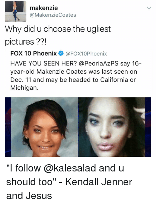 """Have You Seen Her: makenzie  @MakenzieCoates  Why did uchoose the ugliest  pictures  FOX 10 Phoenix  @FOX10Phoenix  HAVE YOU SEEN HER? @Peoria Az PS say 16-  year-old Makenzie Coates was last seen on  Dec. 11 and may be headed to California or  Michigan """"I follow @kalesalad and u should too"""" - Kendall Jenner and Jesus"""