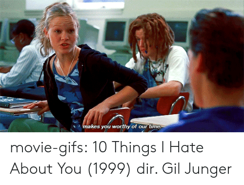 10 Things I Hate About You: makes you worthy of our time. movie-gifs:  10 Things I Hate About You (1999) dir. Gil Junger