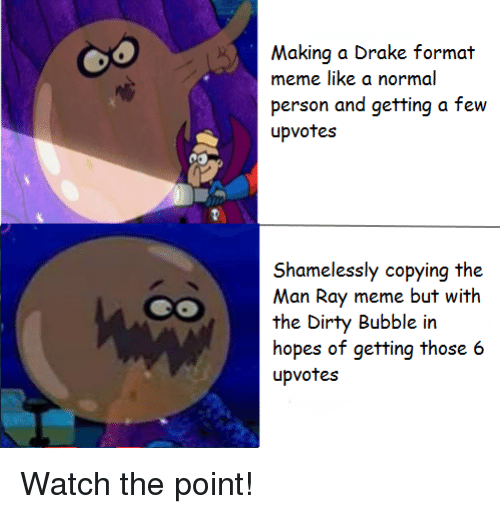 The Dirty: Making a Drake format  meme like a normal  person and getting a few  upvotes  Shamelessly copying the  Man Ray meme but with  the Dirty Bubble in  hopes of getting those 6  upvotes Watch the point!