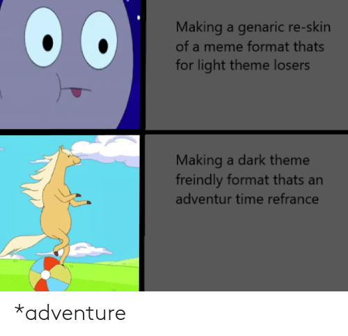 Meme, Time, and Dank Memes: Making a genaric re-skin  of a meme format thats  for light theme losers  Making a dark theme  freindly format thats an  adventur time refrance *adventure