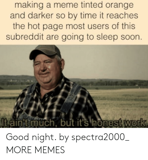 Dank, Meme, and Memes: making a meme tinted orange  and darker so by time it reaches  the hot page most users of this  subreddit are going to sleep soon.  t ainit much, but it's honest&work Good night. by spectra2000_ MORE MEMES