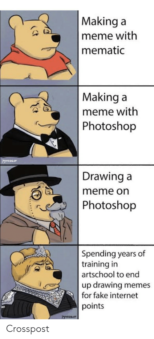 Making A Meme: Making a  meme with  mematic  Making a  meme with  Photoshop  Drawing a  meme on  Photoshop  Spending years of  training in  artschool to end  up drawing  for fake internet  memes  points  PyvOzaur Crosspost