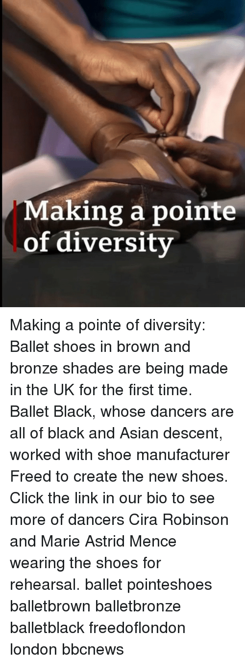 Asian, Click, and Memes: Making a pointe  of diversity Making a pointe of diversity: Ballet shoes in brown and bronze shades are being made in the UK for the first time. Ballet Black, whose dancers are all of black and Asian descent, worked with shoe manufacturer Freed to create the new shoes. Click the link in our bio to see more of dancers Cira Robinson and Marie Astrid Mence wearing the shoes for rehearsal. ballet pointeshoes balletbrown balletbronze balletblack freedoflondon london bbcnews