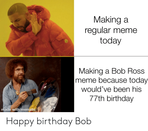 making a: Making a  regular meme  today  Making a Bob Ross  meme because today  would've been his  77th birthday  made with mematic Happy birthday Bob