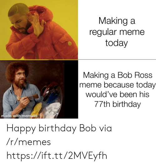 making a: Making a  regular meme  today  Making a Bob Ross  meme because today  would've been his  77th birthday  made with mematic Happy birthday Bob via /r/memes https://ift.tt/2MVEyfh