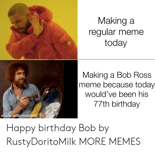 Birthday, Dank, and Meme: Making a  regular meme  today  Making a Bob Ross  meme because today  would've been his  77th birthday  made with mematic Happy birthday Bob by RustyDoritoMilk MORE MEMES