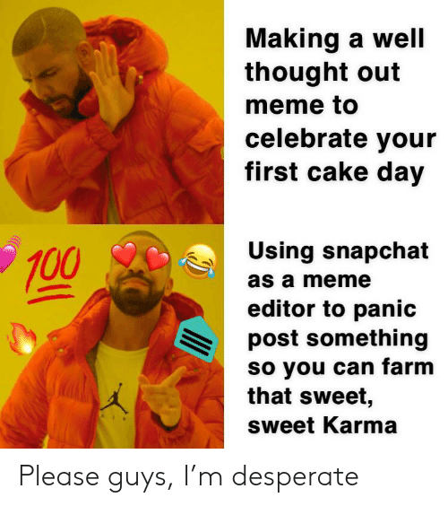 Desperate, Meme, and Snapchat: Making a well  thought out  meme to  celebrate your  first cake day  Using snapchat  100  as a meme  editor to panic  post something  so you can farm  that sweet,  sweet Karma Please guys, I'm desperate