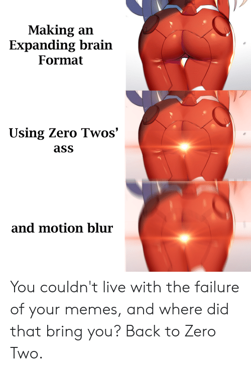 Anime, Ass, and Memes: Making an  Expanding brain  Format  Using Zero Twos'  ass  and motion blur You couldn't live with the failure of your memes, and where did that bring you? Back to Zero Two.