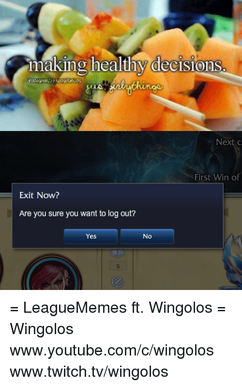 `Youtube Com: making healthy decisions  First Win of  Exit Now?  Are you sure you want to log out?  Yes No = LeagueMemes ft. Wingolos =  Wingolos www.youtube.com/c/wingolos www.twitch.tv/wingolos
