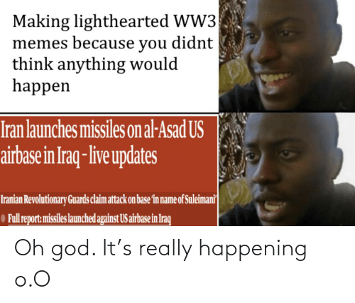 Lighthearted: Making lighthearted WW3  memes because you didnt  think anything would  happen  Iran launches missiles on al-Asad US  airbase in Iraq- live updates  Iranian Revolutionary Guards claim attack on base fin name of Suleimani  O Full report: missiles launched against US airbase in Iraq Oh god. It's really happening o.O