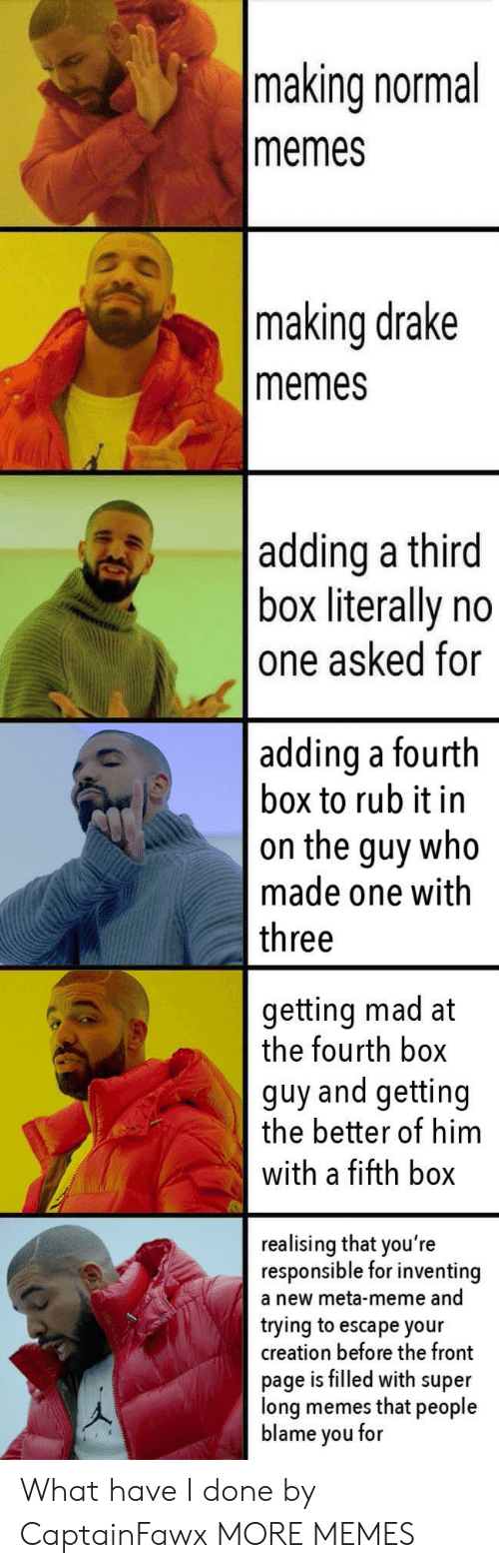 Dank, Drake, and Meme: making normal  memes  making drake  memes  adding a third  box literally no  one asked for  adding a fourth  box to rub it in  on the guy who  made one with  three  getting mad at  the fourth box  guy and getting  the better of him  with a fifth box  realising that you're  responsible for inventing  a new meta-meme and  trying to escape your  creation before the front  page is filled with super  long memes that people  blame you for What have I done by CaptainFawx MORE MEMES