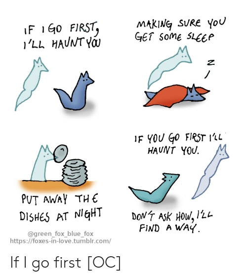 foxes: MAKING SURE You  GET some SLEEP  IF 1G0 FIRST,  'LL HAUNT YO  IF YOU Go FIRST 1'1L  HAUNT YOU  PUT AWAY THE  DONT ASK HOW, 12L  FIND A WAY  DISHES AT NIGHT  @green_fox_blue_fox  https://foxes-in-love.tumblr.com/ If I go first [OC]