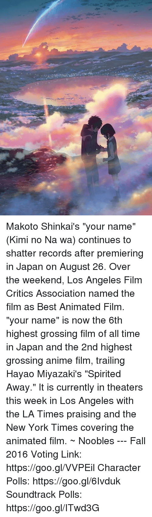 """best animes: Makoto Shinkai's """"your name"""" (Kimi no Na wa) continues to shatter records after premiering in Japan on August 26.   Over the weekend, Los Angeles Film Critics Association named the film as Best Animated Film.   """"your name"""" is now the 6th highest grossing film of all time in Japan and the 2nd highest grossing anime film, trailing Hayao Miyazaki's """"Spirited Away.""""   It is currently in theaters this week in Los Angeles with the LA Times praising and the New York Times covering the animated film.  ~ Noobles --- Fall 2016 Voting Link: https://goo.gl/VVPEil Character Polls: https://goo.gl/6Ivduk Soundtrack Polls: https://goo.gl/ITwd3G"""