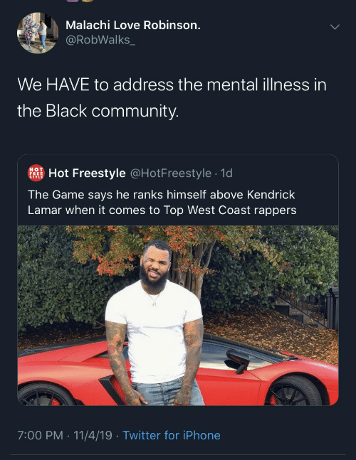 mental illness: Malachi Love Robinson.  @RobWalks_  We HAVE to address the mental illness in  the Black community.  Hot Freestyle @HotFreestyle · 1d  HOT  FREE  The Game says he ranks himself above Kendrick  Lamar when it comes to Top West Coast rappers  7:00 PM · 11/4/19 · Twitter for iPhone