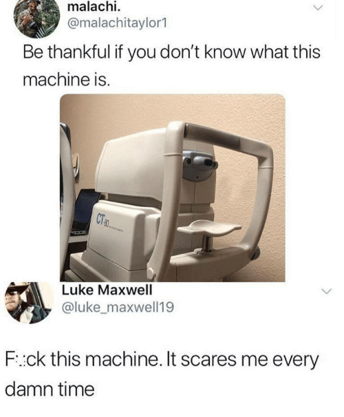 maxwell: malachi  @malachitaylor1  Be thankful if you don't know what this  machine is.  Luke Maxwell  @luke_maxwell19  F:ck this machine. It scares me every  damn time