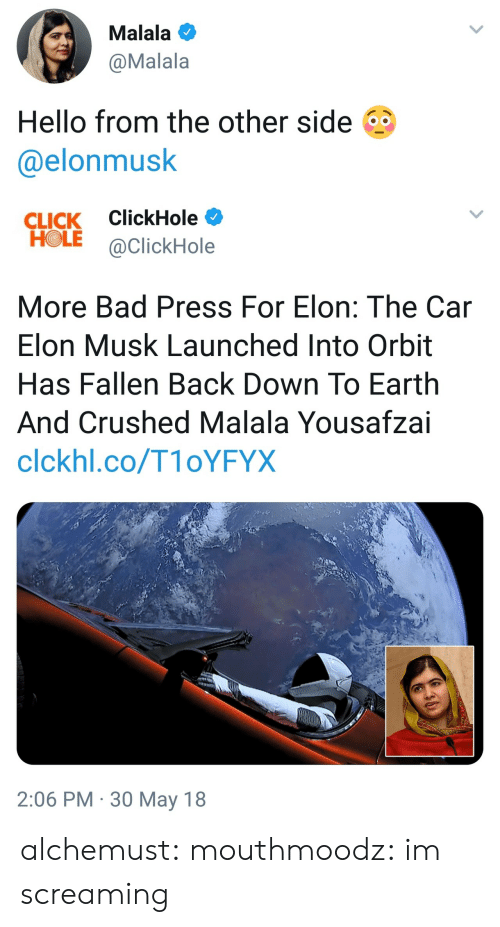 Im Screaming: Malala  @Malala  Hello from the other side  @elonmusk   CLICK ClickHole  HOLE @ClickHole  More Bad Press For Elon: The Car  Elon Musk Launched Into Orbit  Has Fallen Back Down To Earth  And Crushed Malala Yousafzai  clckhl.co/T1oYFYX  2:06 PM 30 May 18 alchemust:  mouthmoodz: im screaming