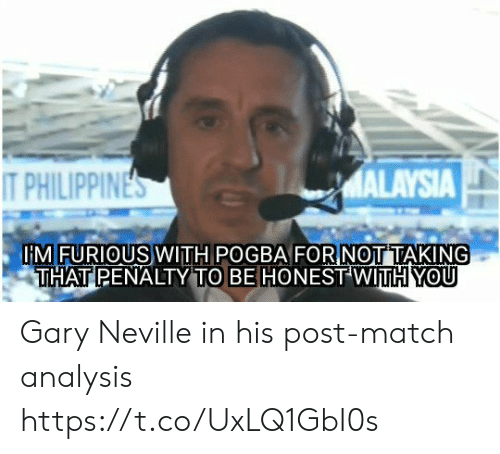 pogba: MALAYSIA  T PHILIPPINES  IMFURIOUS WITH POGBA FORNOTTAKING  THAT PENALTY TO BE HONEST WITH YOU Gary Neville in his post-match analysis https://t.co/UxLQ1GbI0s