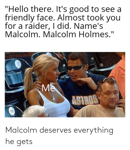 malcolm: Malcolm deserves everything he gets
