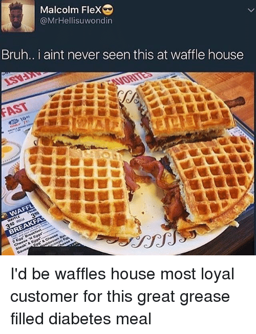 """Waffling: Malcolm Flex  @MrHellisuwondin  Bruh.. I aint never seen this at waffle house  ISV:  FAST  WEAVORITES  5 10+1  JM WAFFL  WAFFLE  310 410Cal 320  BREAKFA  2 Egg. Breakfas  e 'N Eggs'----  Steak. & Eggs"""",swee  Saunas Eggs & Cheese  shbrown Bos I'd be waffles house most loyal customer for this great grease filled diabetes meal"""