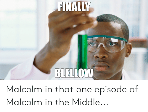 malcolm: Malcolm in that one episode of Malcolm in the Middle...