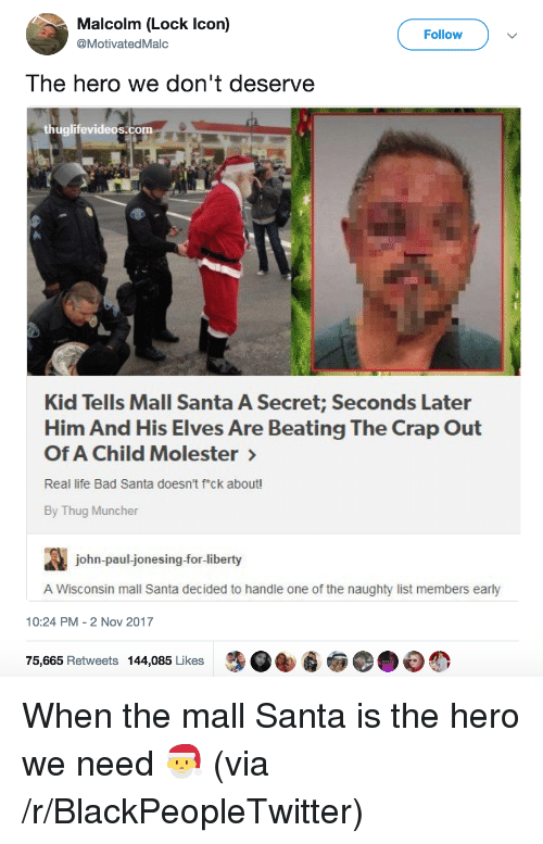 jonesing: Malcolm (Lock Icon)  @MotivatedMalc  Follow  The hero we don't deserve  thuglifevideos.com  Kid Tells Mall Santa A Secret; Seconds Later  Him And His Elves Are Beating The Crap Out  Of A Child Molester  Real life Bad Santa doesn't fck about!  By Thug Muncher  john-paul-jonesing-for-liberty  A Wisconsin mall Santa decided to handle one of the naughty list members early  10:24 PM-2 Nov 2017  75,665 Retweets 144,085 Likes <p>When the mall Santa is the hero we need 🎅 (via /r/BlackPeopleTwitter)</p>