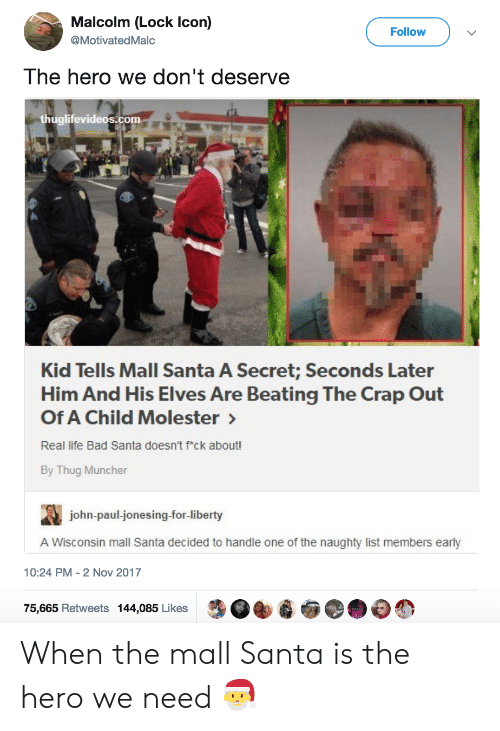 jonesing: Malcolm (Lock Icon)  @MotivatedMalc  Follow  The hero we don't deserve  thuglifevideos.com  Kid Tells Mall Santa A Secret; Seconds Later  Him And His Elves Are Beating The Crap Out  Of A Child Molester  Real life Bad Santa doesn't fck about!  By Thug Muncher  john-paul-jonesing-for-liberty  A Wisconsin mall Santa decided to handle one of the naughty list members early  10:24 PM-2 Nov 2017  75,665 Retweets 144,085 Likes When the mall Santa is the hero we need 🎅