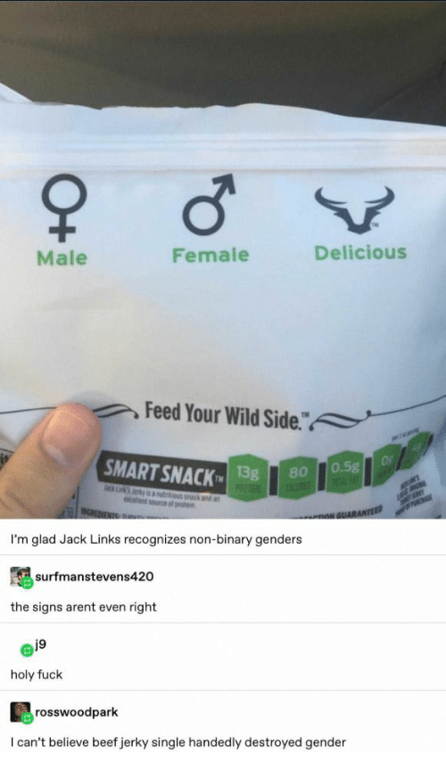 "destroyed: Male  Female  Delicious  Feed Your Wild Side.""  a  SMART SNACK  Of  0.5g  1FAT  13g  PROTE  80  ack Lk Jerky is autitious k and an  celent source of prote  MER  INCREDIENTS TRu  PRCHASE  nNGUARANTEED  I'm glad Jack Links recognizes non-binary genders  surfmanstevens420  the signs arent even right  j9  holy fuck  rosswoodpark  I can't believe beef jerky single handedly destroyed gender  O+"