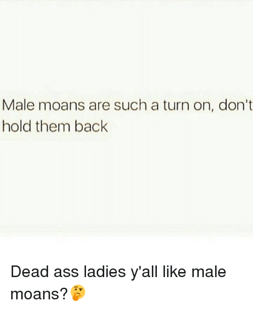 turn ons: Male moans are such a turn on, don't  hold them back Dead ass ladies y'all like male moans?🤔