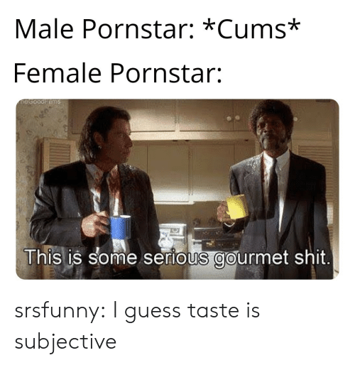 Shit, Tumblr, and Blog: Male Pornstar: *Cums*  Female Pornstar:  This is some serious gourmet shit srsfunny:  I guess taste is subjective