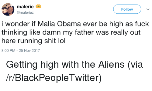 Malia Obama: malerie  @maleriez  Follow  i wonder if Malia Obama ever be high as fuck  thinking like damn my father was really out  here running shit lol  8:00 PM -25 Nov 2017 <p>Getting high with the Aliens (via /r/BlackPeopleTwitter)</p>
