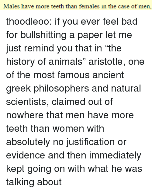 """philosophers: Males have more teeth than females in the case of men, thoodleoo: if you ever feel bad for bullshitting a paper let me just remind you that in""""the history of animals"""" aristotle, one of the most famous ancient greek philosophers and natural scientists, claimed out of nowhere that men have more teeth than women with absolutely no justification or evidence and then immediately kept going on with what he was talking about"""