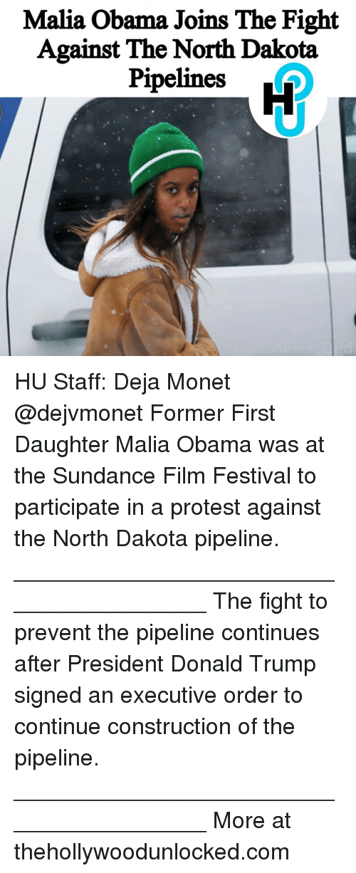 Pipeliner: Malia Obama Joins The Fight  Against The North Dakota  Pipelines HU Staff: Deja Monet @dejvmonet Former First Daughter Malia Obama was at the Sundance Film Festival to participate in a protest against the North Dakota pipeline. ________________________________________ The fight to prevent the pipeline continues after President Donald Trump signed an executive order to continue construction of the pipeline. ________________________________________ More at thehollywoodunlocked.com