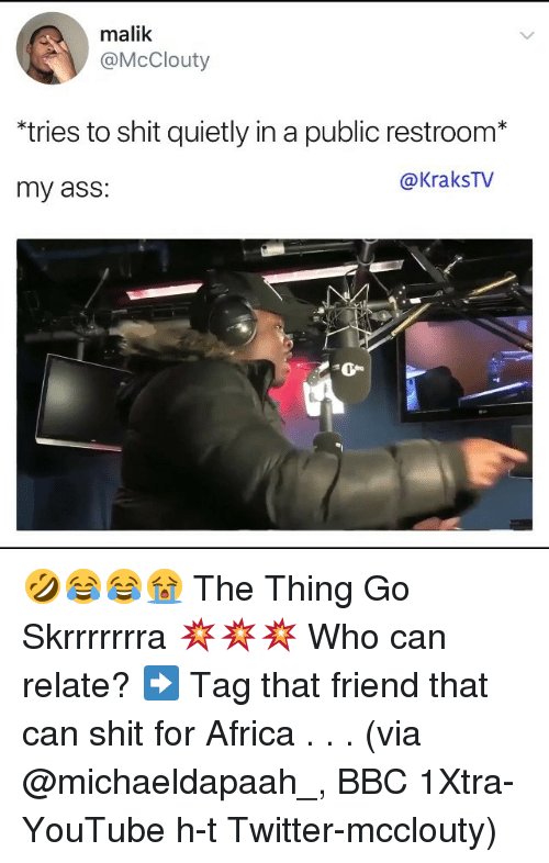 Africa, Ass, and Memes: malik  @McClouty  *tries to shit quietly in a public restroom*  my ass:  @KraksTv 🤣😂😂😭 The Thing Go Skrrrrrrra 💥💥💥 Who can relate? ➡️ Tag that friend that can shit for Africa . . . (via @michaeldapaah_, BBC 1Xtra-YouTube h-t Twitter-mcclouty)