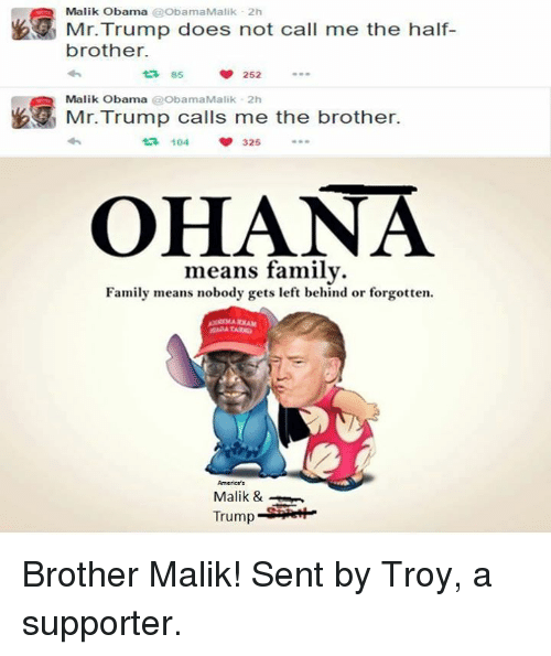 ohana means family: Malik Obama  @ObamaMalik 2h  Mr. Trump does not call me the half-  brother.  t 85  252  Malik Obama  ObamaMalik 2h  Mr. Trump calls me the brother.  ta 104  325  OHANA  means family.  Family means nobody gets left behind or forgotten.  Malik &  Trump Brother Malik! Sent by Troy, a supporter.