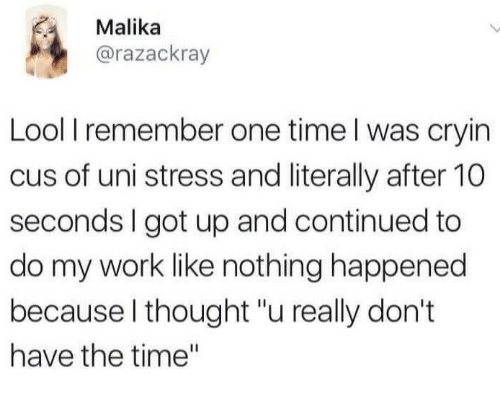 "Work, Time, and Thought: Malika  @razackray  Lool I remember one time l was cryin  cus of uni stress and literally after 10  seconds I got up and continued to  do my work like nothing happened  because l thought ""u really don't  have the time"""