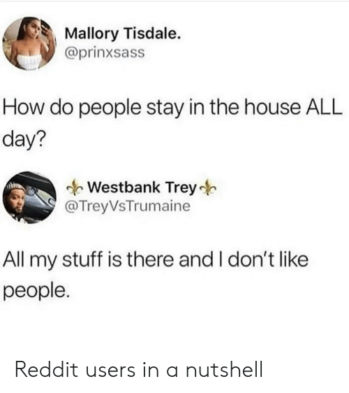 Reddit, House, and Stuff: Mallory Tisdale.  @prinxsass  How do people stay in the house ALL  day?  Westbank Trey  @TreyVsTrumaine  All my stuff is there and I don't like  people. Reddit users in a nutshell