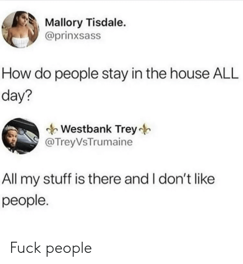 Fuck, House, and Stuff: Mallory Tisdale.  @prinxsass  How do people stay in the house ALL  day?  Westbank Trey  @TreyVsTrumaine  All my stuff is there and I don't like  реople. Fuck people