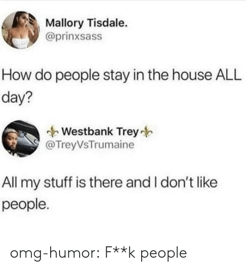 Omg, Tumblr, and Blog: Mallory Tisdale.  @prinxsass  How do people stay in the house ALL  day?  Westbank Trey  @TreyVsTrumaine  All my stuff is there and I don't like  people. omg-humor:  F**k people