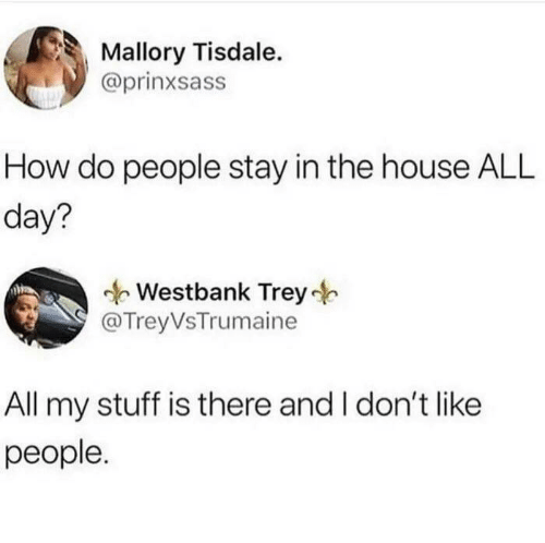 dont like: Mallory Tisdale.  @prinxsass  How do people stay in the house ALL  day?  Westbank Trey  @TreyVsTrumaine  All my stuff is there and I don't like  people.