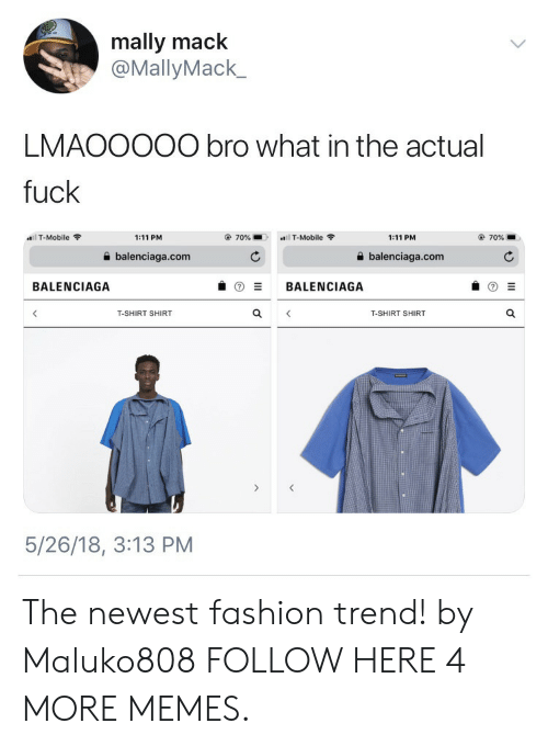 Dank, Fashion, and Memes: mally mack  @MallyMack_  LMAOOO00 bro what in the actual  fuck  l T-Mobile  1:11 PM  70%  T-Mobile  1:11 PM  70%  balenciaga.com  balenciaga.com  BALENCIAGA  BALENCIAGA  T-SHIRT SHIRT  T-SHIRT SHIRT  5/26/18, 3:13 PM The newest fashion trend! by Maluko808 FOLLOW HERE 4 MORE MEMES.