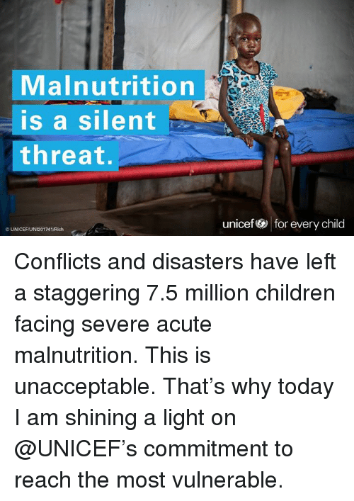 Unaccept: Malnutrition  is a silent  threat.  UNICEFUNI201741/Rich  unicef for every child Conflicts and disasters have left a staggering 7.5 million children facing severe acute malnutrition. This is unacceptable. That's why today I am shining a light on @UNICEF's commitment to reach the most vulnerable.