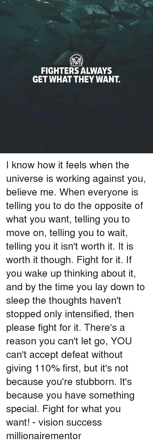 Andrew Bogut, Memes, and Vision: MALONAIRE MENTOR  FIGHTERS ALWAYS  GET WHAT THEY WANT. I know how it feels when the universe is working against you, believe me. When everyone is telling you to do the opposite of what you want, telling you to move on, telling you to wait, telling you it isn't worth it. It is worth it though. Fight for it. If you wake up thinking about it, and by the time you lay down to sleep the thoughts haven't stopped only intensified, then please fight for it. There's a reason you can't let go, YOU can't accept defeat without giving 110% first, but it's not because you're stubborn. It's because you have something special. Fight for what you want! - vision success millionairementor