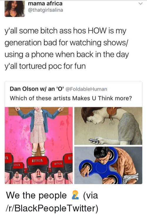 Olson: mama africa  @thatgirlsalina  y'all some bitch ass hos HOW is my  generation bad for watching shows/  using a phone when back in the day  y'all tortured poc for fun  Dan Olson w/ an 'O' @FoldableHuman  Which of these artists Makes U Think more?  N E  WETFLIX  NETFLİ <p>We the people 🤦‍♂️ (via /r/BlackPeopleTwitter)</p>