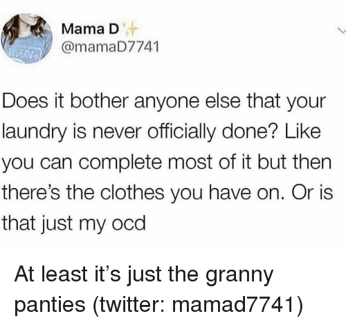 Clothes, Laundry, and Twitter: Mama D  @mamaD7741  Does it bother anyone else that your  laundry is never officially done? Like  you can complete most of it but then  there's the clothes you have on. Or is  that just my ocd At least it's just the granny panties (twitter: mamad7741)