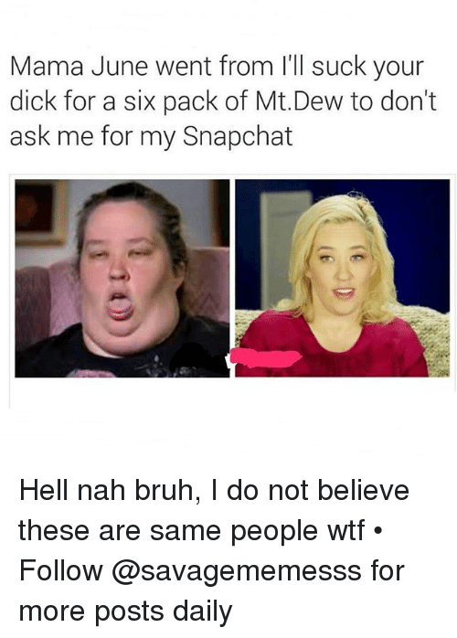 Nah Bruh: Mama June went from l'll suck your  dick for a six pack of Mt.Dew to don't  ask me for my Snapchat Hell nah bruh, I do not believe these are same people wtf • ➫➫ Follow @savagememesss for more posts daily