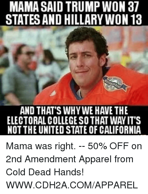 cold-dead-hands: MAMA SAID TRUMP WON 37  STATES AND HILLARY WON 13  AND THAT'S WHY WE HAVE THE  ELECTORAL COLLEGESOTHAT WAYIT'S  NOT THE UNITED STATE OF CALIFORNIA Mama was right. -- 50% OFF on 2nd Amendment Apparel from Cold Dead Hands! WWW.CDH2A.COM/APPAREL