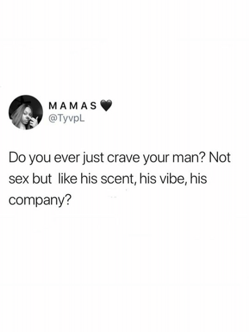 Do You Ever Just: MAMAS  @TyvpL  Do you ever just crave your man? Not  but like his scent, his vibe, his  company?