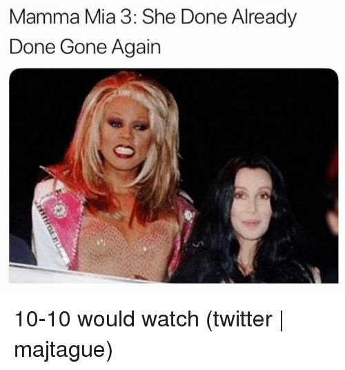 Twitter, Grindr, and Watch: Mamma Mia 3: She Done Already  Done Gone Again 10-10 would watch (twitter | majtague)