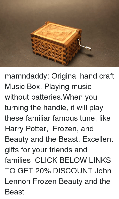 Click, Fashion, and Friends: mamndaddy:  Original hand craft Music Box. Playing music without batteries.When you turning the handle, it will play these familiar famous tune, like Harry Potter, Frozen, and Beauty and the Beast. Excellent gifts for your friends and families!  CLICK BELOW LINKS TO GET 20% DISCOUNT   John Lennon  Frozen Beauty and the Beast