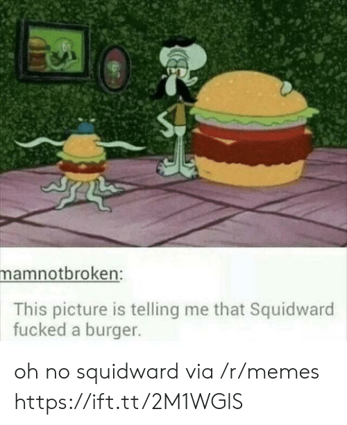 Telling Me: mamnotbroken:  This picture is telling me that Squidward  fucked a burger. oh no squidward via /r/memes https://ift.tt/2M1WGlS